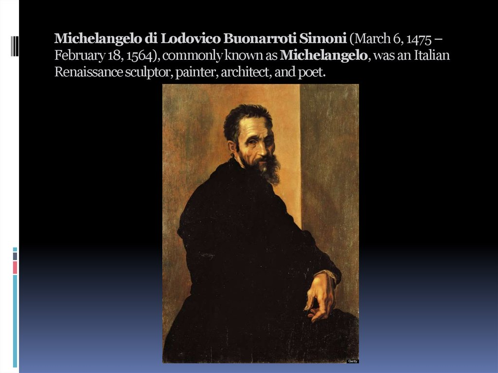 Michelangelo di Lodovico Buonarroti Simoni (March 6, 1475 – February 18, 1564), commonly known as Michelangelo, was an Italian