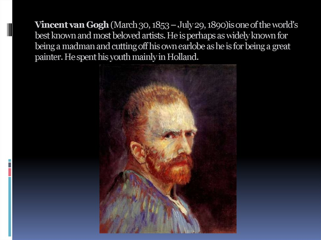 Vincent van Gogh (March 30, 1853 – July 29, 1890)is one of the world's best known and most beloved artists. He is perhaps as