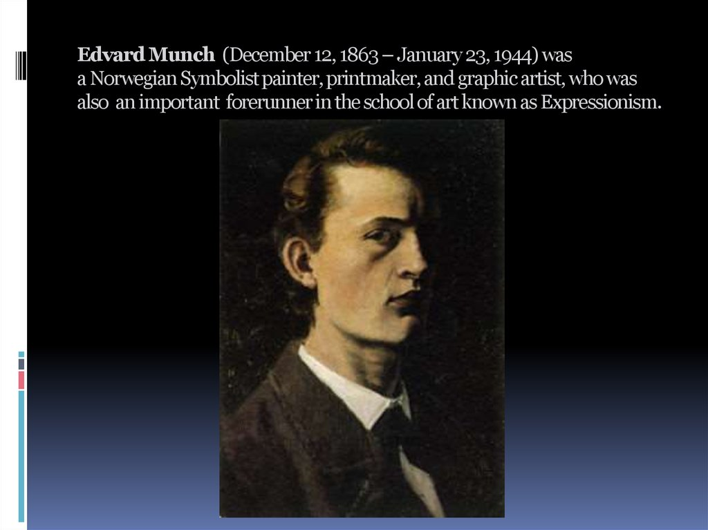 Edvard Munch  (December 12, 1863 – January 23, 1944) was a Norwegian Symbolist painter, printmaker, and graphic artist, who was