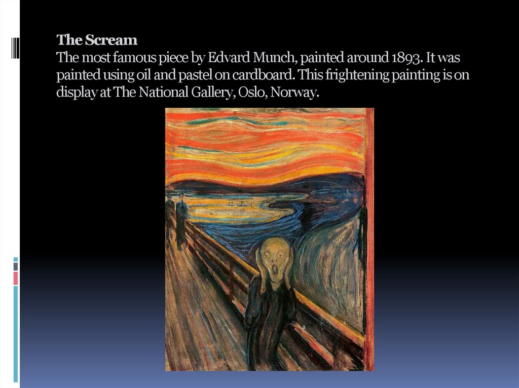 The Scream The most famous piece by Edvard Munch, painted around 1893. It was painted using oil and pastel on cardboard. This