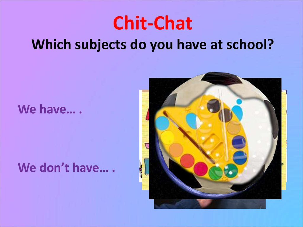 Chit-Chat Which subjects do you have at school?