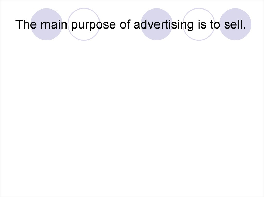 The main purpose of advertising is to sell.