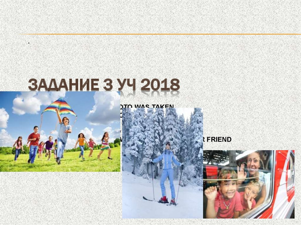 ·        Задание 3 УЧ 2018 Where and when the photo was taken what/who is in the photo what is happening why you keep the photo