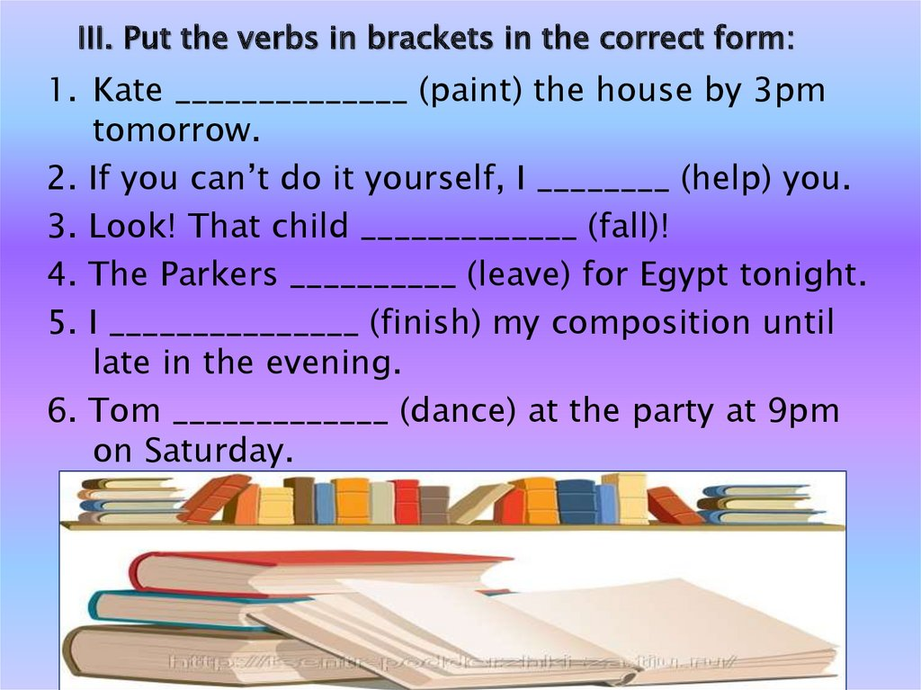 III. Put the verbs in brackets in the correct form: