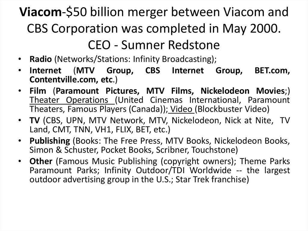 Viacom-$50 billion merger between Viacom and CBS Corporation was completed in May 2000. CEO - Sumner Redstone