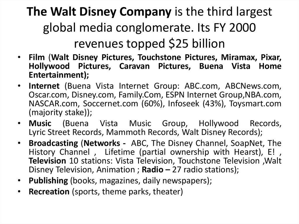 The Walt Disney Company is the third largest global media conglomerate. Its FY 2000 revenues topped $25 billion