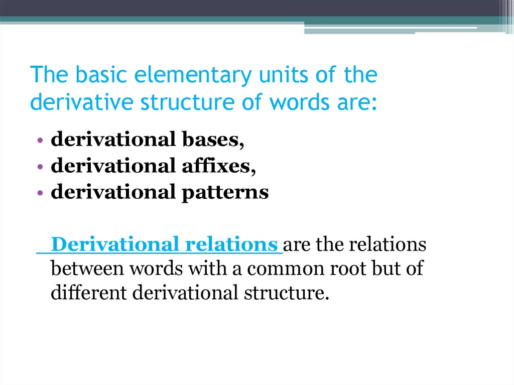 The basic elementary units of the derivative structure of words are: