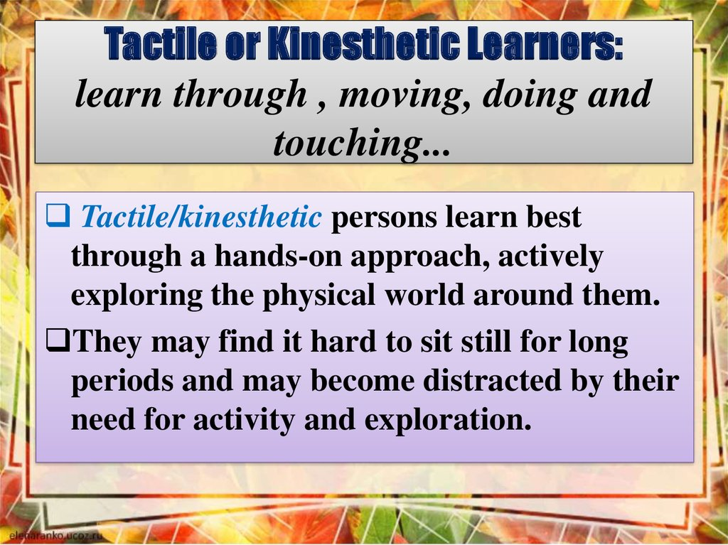 Tactile or Kinesthetic Learners: learn through , moving, doing and touching...