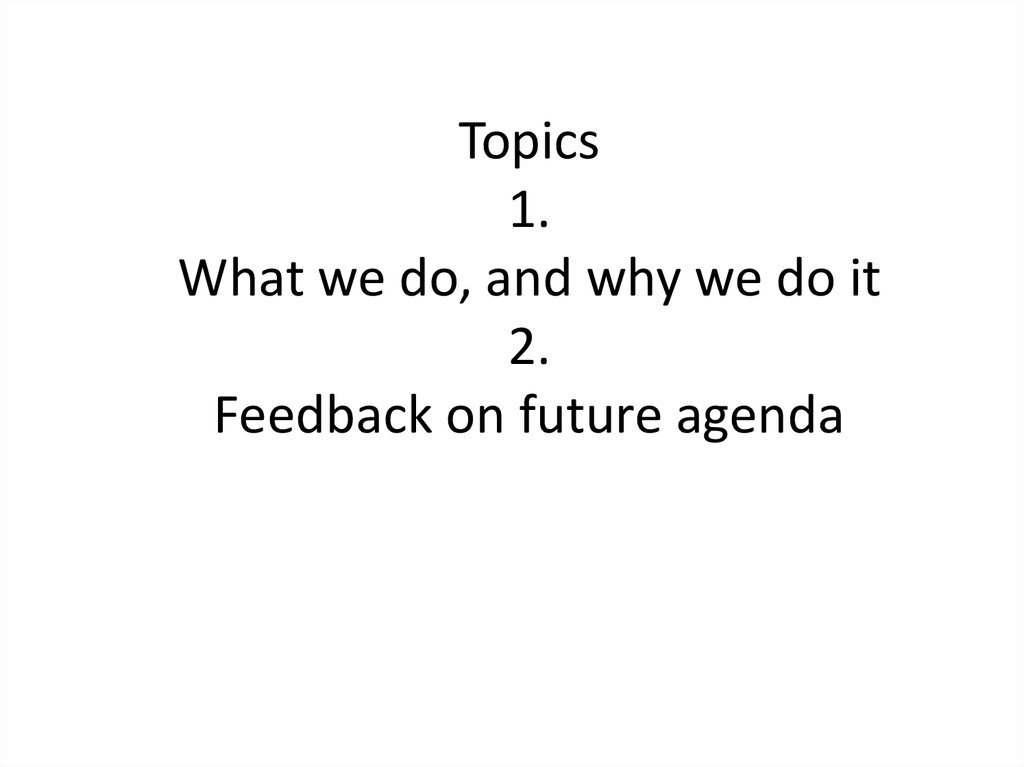 Topics 1. What we do, and why we do it 2. Feedback on future agenda