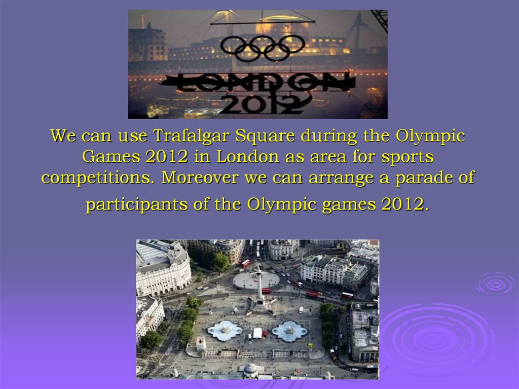 We can use Trafalgar Square during the Olympic Games 2012 in London as area for sports competitions. Moreover we can arrange a
