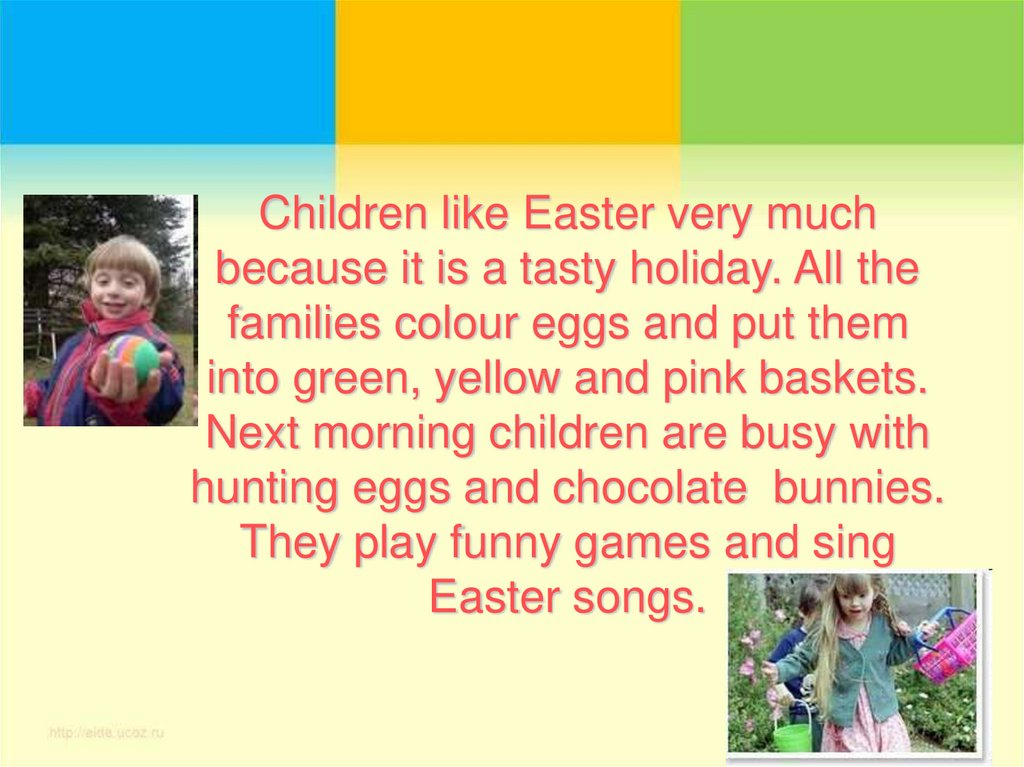 Children like Easter very much because it is a tasty holiday. All the families colour eggs and put them into green, yellow and