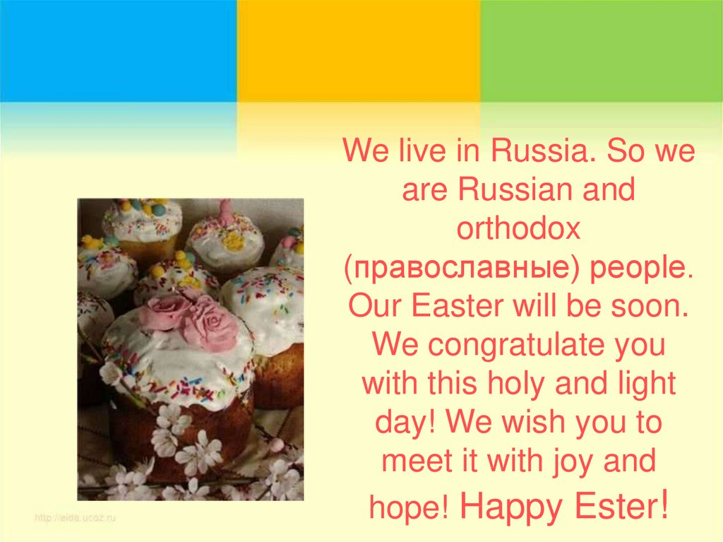 We live in Russia. So we are Russian and orthodox (православные) people. Our Easter will be soon. We congratulate you with this