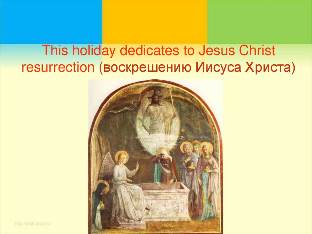 This holiday dedicates to Jesus Christ resurrection (воскрешению Иисуса Христа)