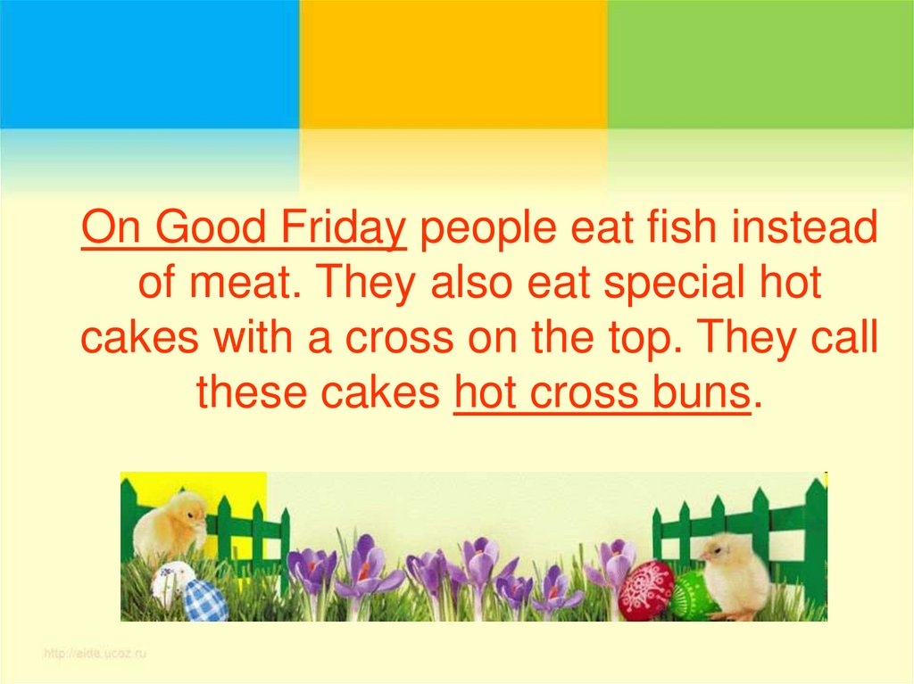 On Good Friday people eat fish instead of meat. They also eat special hot cakes with a cross on the top. They call these cakes