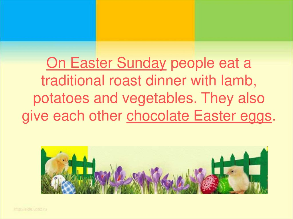 On Easter Sunday people eat a traditional roast dinner with lamb, potatoes and vegetables. They also give each other chocolate